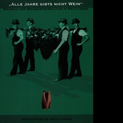 """Das Plakat des Heimatmuseums zeigt vor einem grünen Hintergrund vier Männer, die abgeerntete Weintrauben tragen. Darüber ist zu lesen """"Alle Jahre gibt's nicht Wein"""" Weinbau und Weingärtnerkultur in Reutlingen."""